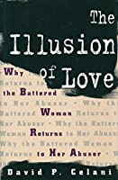 The Illusion of Love: Why the Battered Woman Returns to Her Abuser