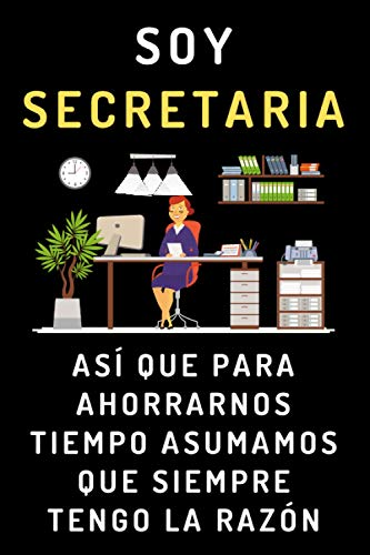 Soy Secretaria Así Que Para Ahorrarnos Tiempo Asumamos Que Siempre Tengo La Razón: Cuaderno Ideal Para Regalar A Secretarias - 120 Páginas