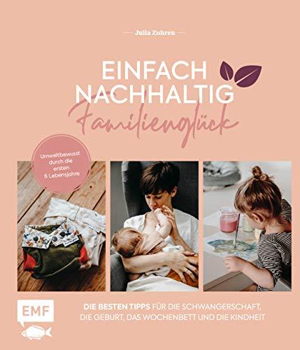 Einfach nachhaltig ins Familienglück – Umweltbewusst durch die ersten 6 Lebensjahre: Die besten Tipps für die Schwangerschaft, Geburt, das Wochenbett und die Kindheit (German Edition)