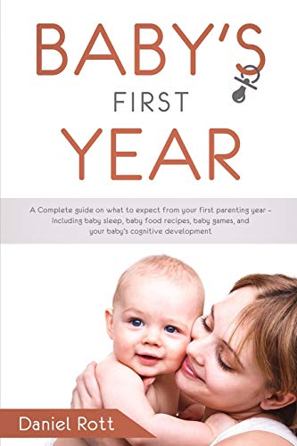 Baby's First Year: A Complete Guide on What to Expect From Your First Parenting Year - Including Baby Sleep, Baby Food Recipes, Baby Games, and Your Baby's Cognitive Development