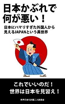 [世界日本化計画三人委員会]の日本かぶれで何が悪い!: 日本にハマリすぎた外国人から見えるJAPANという異世界 これでいいのだ!世界は日本を見習え!