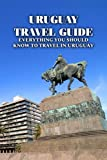 Uruguay Travel Guide: Everything You Should Know to Travel in Uruguay: The Ultimate Travel Guide to Uruguay
