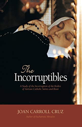 The Incorruptibles: A Study of the Incorruption of the Bodies of Various Catholic Saints and Beati: A Study of Incorruption in the Bodies of Various Saints and Beati