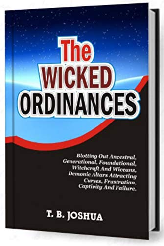 THE WICKED ORDINANCES: Blotting Out Ancestral, Generational, Foundational, Witchcraft & Wiccans, Demonic Altars Attracting Curses, Frustration, Captivity ... Powers Of Darkness, Family Idols, Y