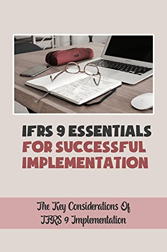 IFRS 9 Essentials For Successful Implementation: The Key Considerations Of IFRS 9 Implementation: Ifrs 9 Implementation (English Edition)