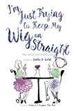 I'm Just Trying to Keep My Wig On Straight by Dahlia D. Welsh
