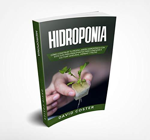 HIDROPONIA: Cómo Construir tu propio Jardín Hidropónico con una Guía para Principiantes para Comenzar a Cultivar Verduras, Hierbas y Frutas