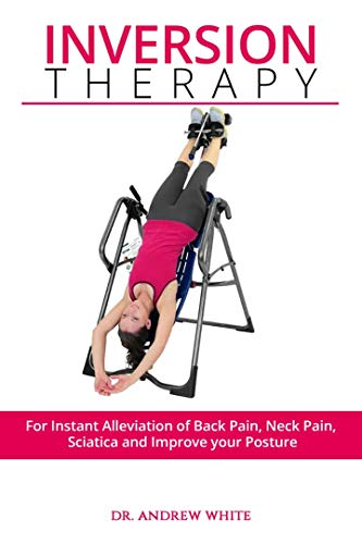 INVERSION THERAPY: For Instant Alleviation of Back Pain, Neck Pain, Sciatica And Improve Your Posture (English Edition)