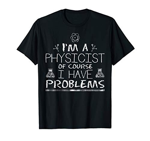 Im a Physicist of Course I Have Problems Funny Physics T-Shirt