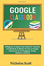 Google Classroom 2020 and Beyond: A Beginner to Expert User Guide for Teachers and Students to Master the Use of Google Cl...