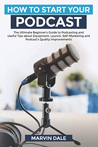 How To Start Your Podcast: The Ultimate Beginners' Guide To Podcasting And Useful Tips About Equipment, Launch, Self Marketing And Podcasts' Quality Improvements
