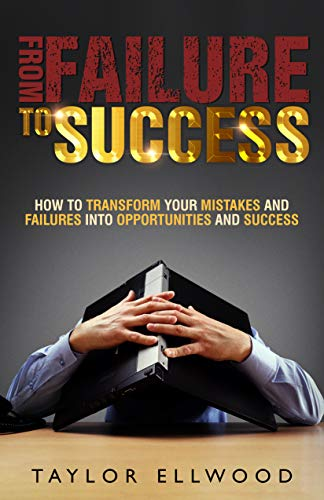 From Failure To Success: How to Transform your Mistakes and Failures into Opportunities and Success (Business Success Series Book 2) (English Edition)