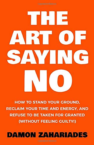 The Art Of Saying NO: How To Stand Your Ground, Reclaim Your Time And Energy, And Refuse To Be Taken