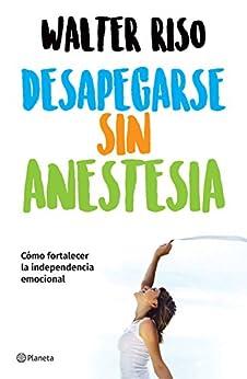 Desapegarse sin anestesia (Edición mexicana): Cómo fortalecer la independencia emocional (Spanish Edition) by [Walter Riso]