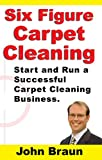 Six Figure Carpet Cleaning: Start and Run a Successful Carpet Cleaning Business