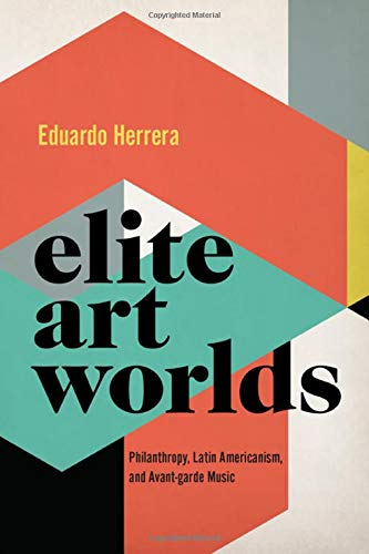 Elite Art Worlds: Philanthropy, Latin Americanism, and Avant-garde Music (CURRENTS IN LATIN AMER AND IBERIAN MUSIC)