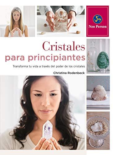 Cristales Para Principiantes: Transforma tu vida a través del poder de los cristales