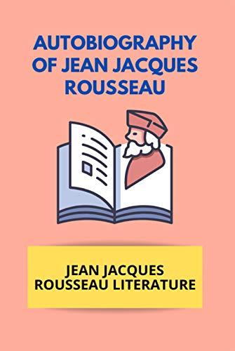 Autobiography Of Jean Jacques Rousseau: Jean Jacques Rousseau Literature: Rousseau Education (English Edition)
