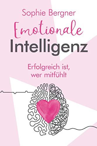 Erfolgreich ist, wer mitfühlt - Emotionale Intelligenz: EQ - sich selbst & andere besser verstehen. Wie Sie Gefühle beeinflussen und Empathie lernen
