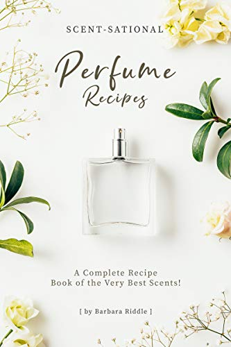Scent-Sational Perfume Recipes: A Complete Recipe Book of the Very Best Scents! (English Edition)
