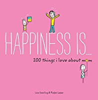 Happiness Is . . . 200 Things I Love About Mom: (Mother's Day Gifts, Gifts for Moms from Sons and Daughters, New Mom Gifts) (Happiness Is...)