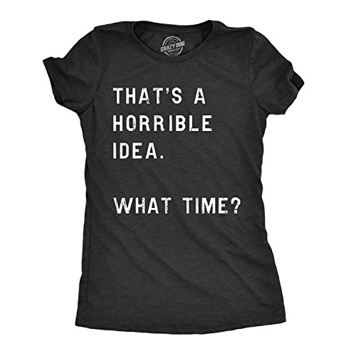 Womens Thats A Horrible Idea What Time T Shirt Funny Sarcastic Cool Humor Top (Heather Black) - M