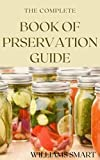 THE COMPLETE BOOK OF PRESERVATION GUIDE: Everything You Need To Know About Preserving Your Food Varieties