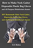 How to Make Neck Gaiter, Disposable Plastic Bag Gloves, and All Purpose Disinfectant cleaner: DIY...