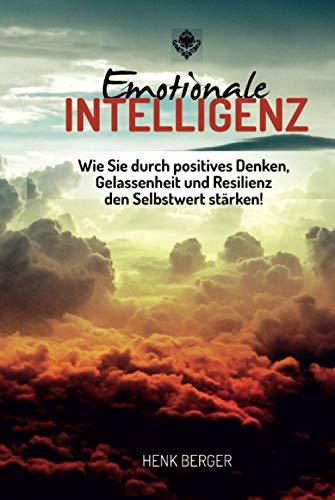 Emotionale Intelligenz: Wie Sie durch positives Denken, Gelassenheit und Resilienz den Selbstwert stärken!