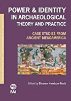 Power and Identity in Archaeological Theory and Practice: Case Studies from Ancient Mesoamerica (Foundations of Archaeological Inquiry)