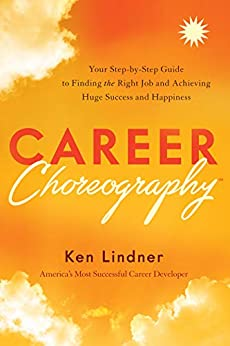 Career Choreography: Your Step-by-Step Guide to Finding the Right Job and Achieving Huge Success and Happiness by [Ken Lindner]