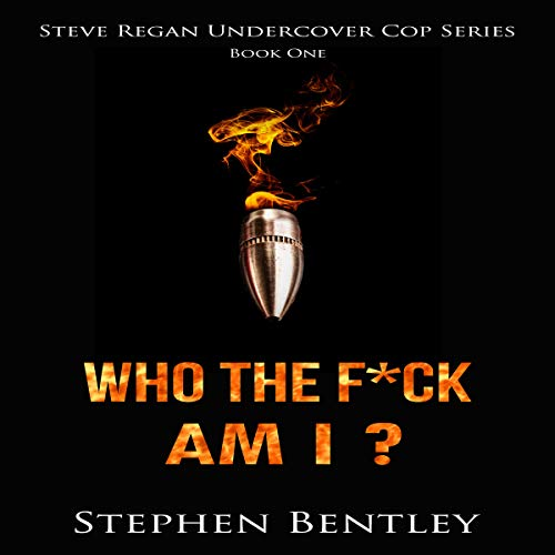 Who the F*ck Am I?     Steve Regan Undercover Cop, Book One              By:                                                                                                                                 Stephen Bentley                               Narrated by:                                                                                                                                 Alan R. Gron                      Length: 4 hrs and 26 mins     11 ratings     Overall 4.3