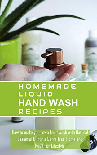 Homemade Liquid Hand Wash Recipes: How to make Your Own Liquid Hand Wash For a Germ-free Home and Healthier Lifestyle (English Edition)