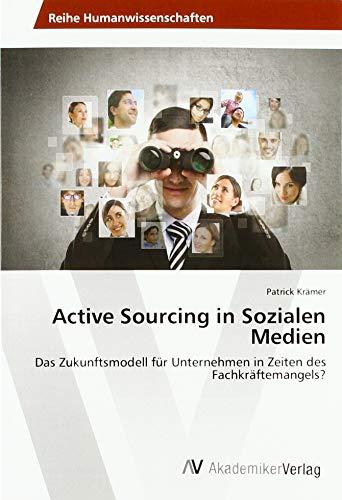 Active Sourcing in Sozialen Medien: Das Zukunftsmodell für Unternehmen in Zeiten des Fachkräftemangels?