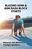 Blazing 100m & 60m Dash Block Starts: Discover The Mechanics Olympic Sprinters: Olympic Sprinter Workout (English Edition)