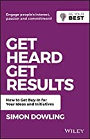 Get Heard, Get Results: How to Get Buy-In for Your Ideas and Initiatives (Be Your Best)
