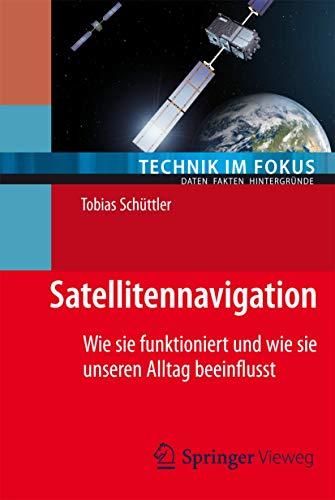 Satellitennavigation: Wie sie funktioniert und wie sie unseren Alltag beeinflusst (Technik im Fokus)