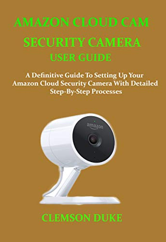 AMAZON CLOUD CAM SECURITY CAMERA USER GUIDE: A DEFINITIVE GUIDE TO SETTING UP YOUR AMAZON CLOUD SECURITY CAMERA WITH DETAILED STEP-BY-STEP PROCESSES (English Edition)