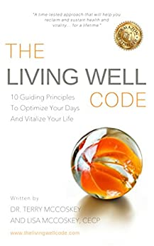 The Living Well Code: 10 Guiding Principles To Optimize Your Days & Vitalize Your Life by [Dr. Terry McCoskey, Lisa Nardella McCoskey]
