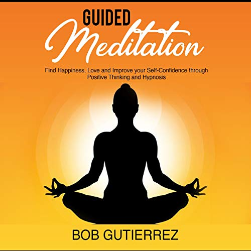 Guided Meditation: Find Happiness, Love and Improve your Self-Confidence through Positive Thinking and Hypnosis cover art