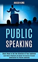 Public Speaking: Learn How to Negotiate and Master the Secrets of Crucial Conversation for Effective Leadership (Smart Ways to Get the Attention of Your Audience)