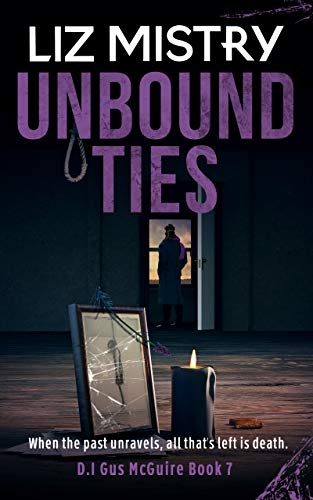 Unbound Ties: When the past unravels, all that's left is death ... A Gritty Crime Fiction Police Procedural Novel (Gus McGuire Book 7) by [Liz Mistry]