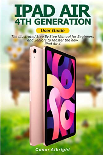 iPad Air (4th Generation) User Guide: The Illustrated Step By Step Manual for Beginners and Seniors to Master the new iPad Air 4