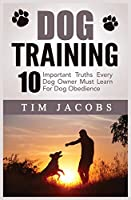 Dog Training: 10 Important Truths Every Dog Owner Must Learn For Dog Obedience: 10 Important Truths Every Dog Owner Must Learn for Dog Obedience: 10 Important Truths Every Dog Owner Must Learn For Dog Obedience