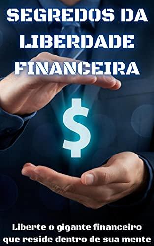 Segredos da Liberdade Financeira: Liberte o gigante financeiro que reside dentro de sua mente