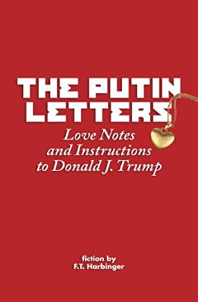 The Putin Letters: Love Notes and Instructions to Donald J. Trump