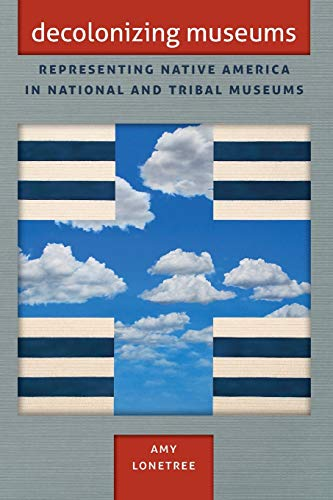 Compare Textbook Prices for Decolonizing Museums: Representing Native America in National and Tribal Museums First Peoples: New Directions in Indigenous Studies University of North Carolina Press Paperback Illustrated Edition ISBN 9780807837153 by Lonetree, Amy