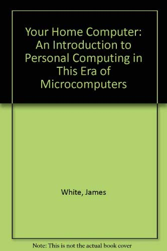 Your Home Computer: An Introduction to Personal Computing in This Era of Microcomputers