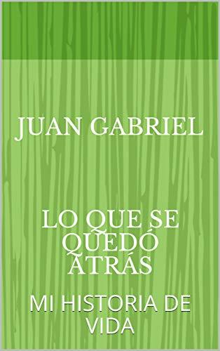 JUAN GABRIEL LO QUE SE QUEDó ATRás: MI HISTORIA DE VIDA (1) eBook: JULIO MONTAÑO, JUAN GABRIEL, JULIO MONTAÑO, JUAN GABRIEL: Amazon.es: Tienda Kindle