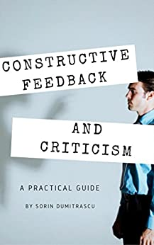 Constructive Feedback and Criticism: A Practical Guide by [Sorin Dumitrascu]